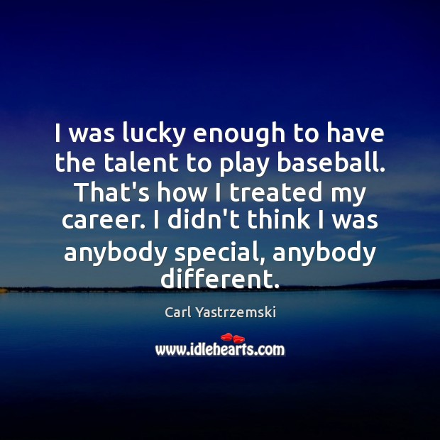 Image, I was lucky enough to have the talent to play baseball. That's