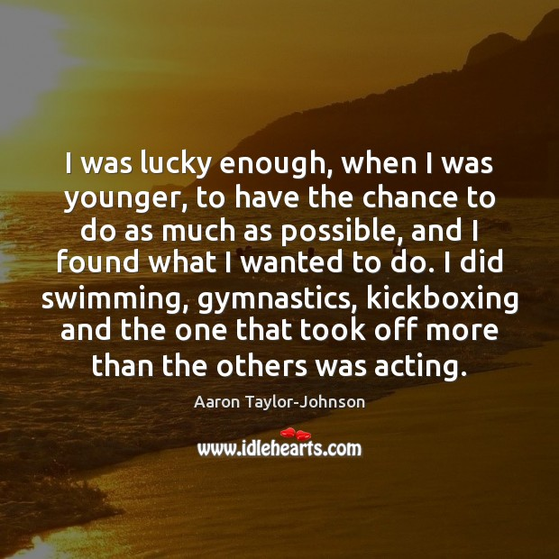 I was lucky enough, when I was younger, to have the chance Image