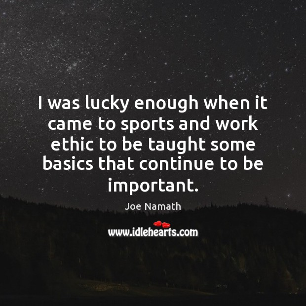I was lucky enough when it came to sports and work ethic Joe Namath Picture Quote