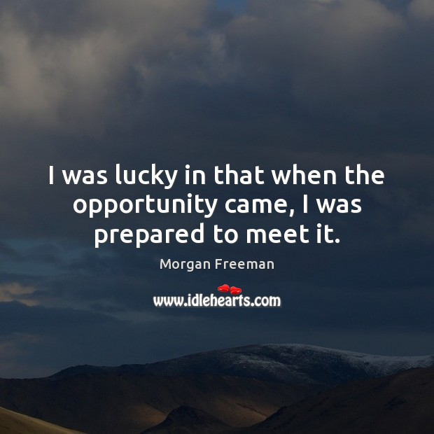 I was lucky in that when the opportunity came, I was prepared to meet it. Image