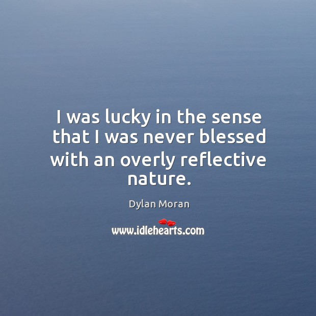 I was lucky in the sense that I was never blessed with an overly reflective nature. Image