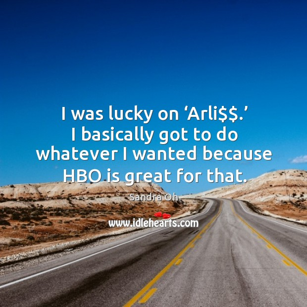 I was lucky on 'arli$$.' I basically got to do whatever I wanted because hbo is great for that. Sandra Oh Picture Quote
