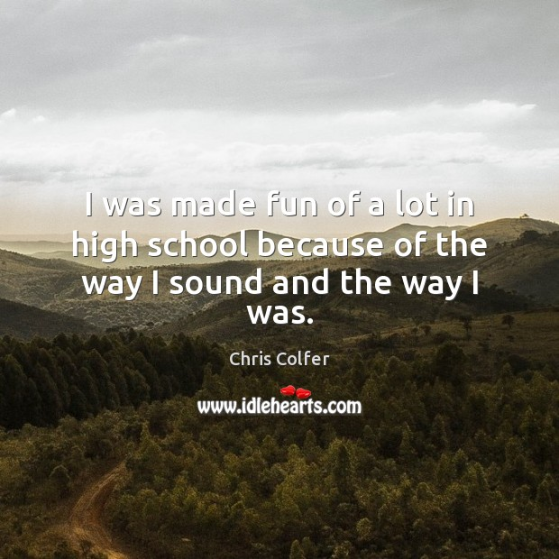 I was made fun of a lot in high school because of the way I sound and the way I was. Chris Colfer Picture Quote