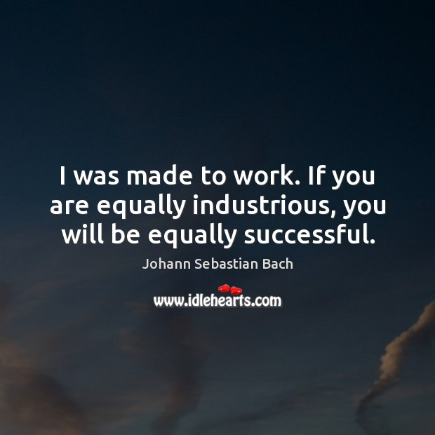 I was made to work. If you are equally industrious, you will be equally successful. Johann Sebastian Bach Picture Quote