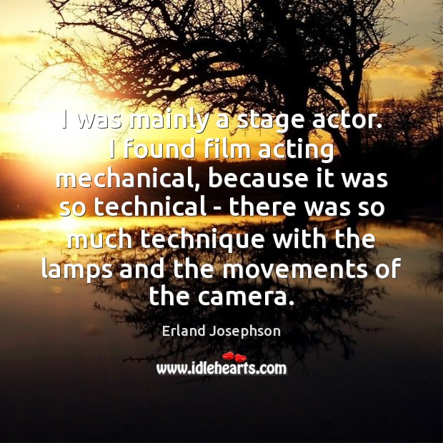 Image, I was mainly a stage actor. I found film acting mechanical, because