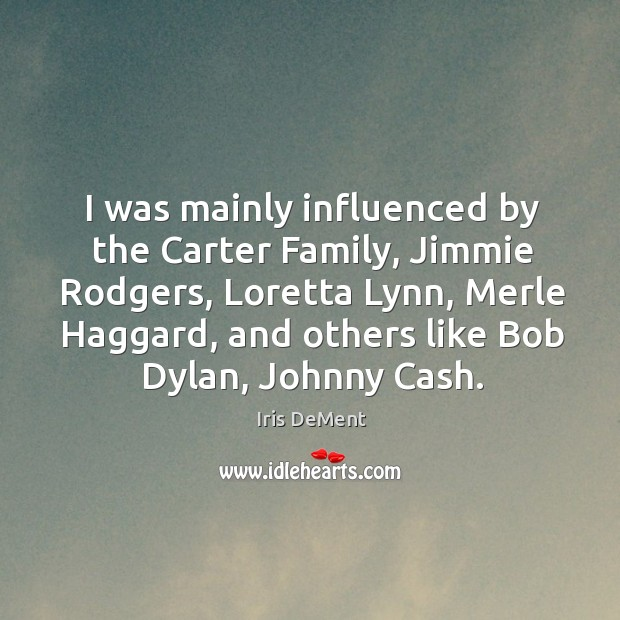 I was mainly influenced by the carter family, jimmie rodgers, loretta lynn, merle haggard Iris DeMent Picture Quote