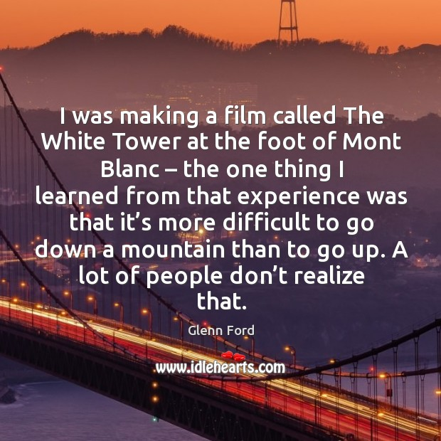I was making a film called the white tower at the foot of mont blanc – the one thing I learned Glenn Ford Picture Quote