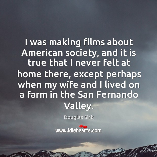 I was making films about american society, and it is true that I never felt at home there Douglas Sirk Picture Quote