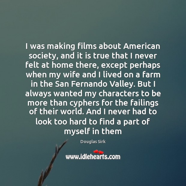 I was making films about American society, and it is true that Douglas Sirk Picture Quote