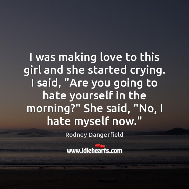 Rodney Dangerfield Picture Quote image saying: I was making love to this girl and she started crying.