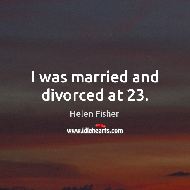 I was married and divorced at 23. Helen Fisher Picture Quote