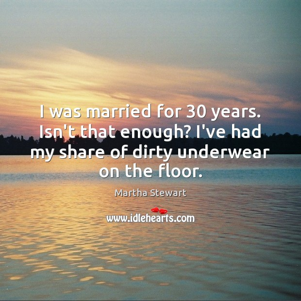 I was married for 30 years. Isn't that enough? I've had my share Martha Stewart Picture Quote