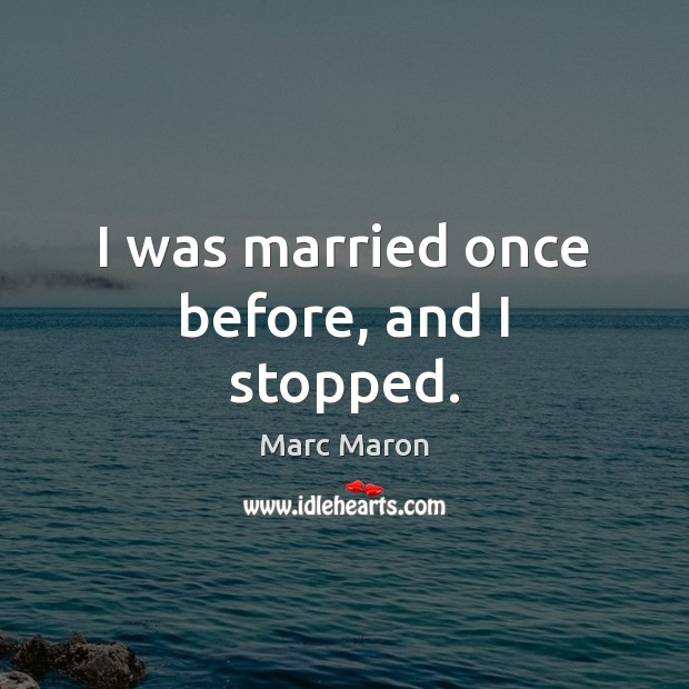 I was married once before, and I stopped. Marc Maron Picture Quote