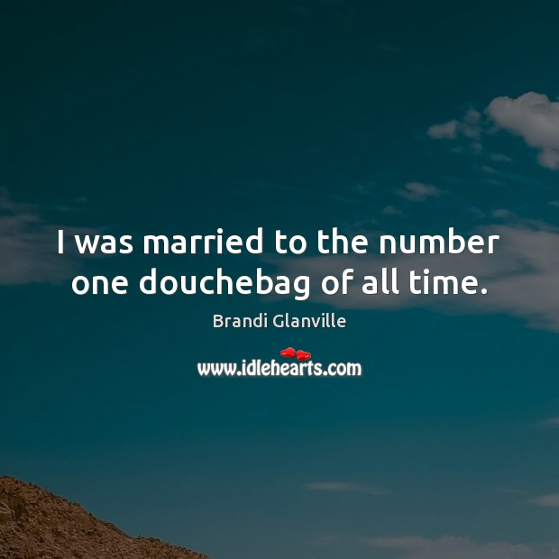 I was married to the number one douchebag of all time. Image