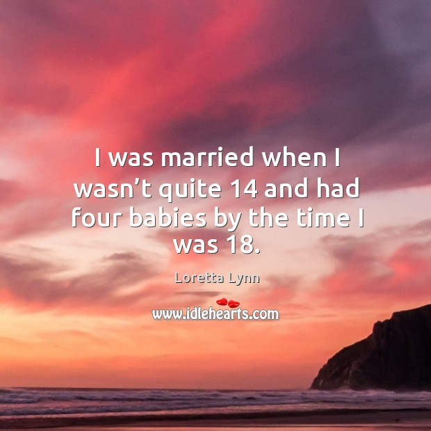 I was married when I wasn't quite 14 and had four babies by the time I was 18. Image