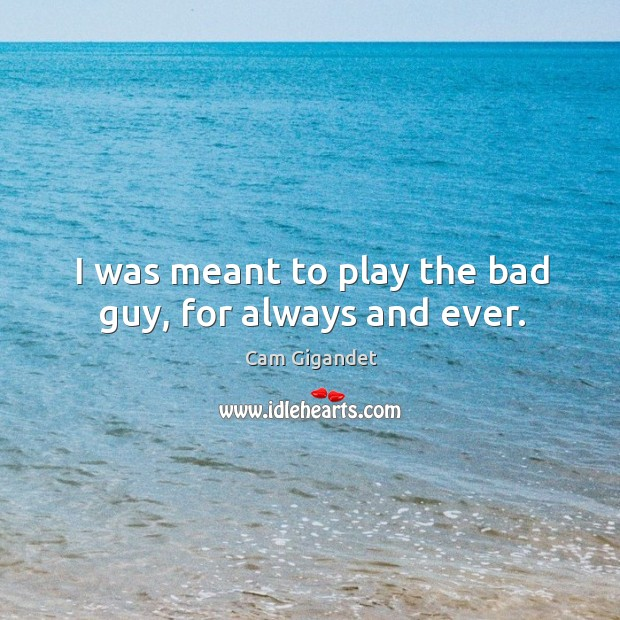 I was meant to play the bad guy, for always and ever. Image