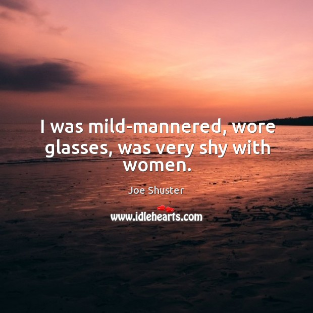 I was mild-mannered, wore glasses, was very shy with women. Image