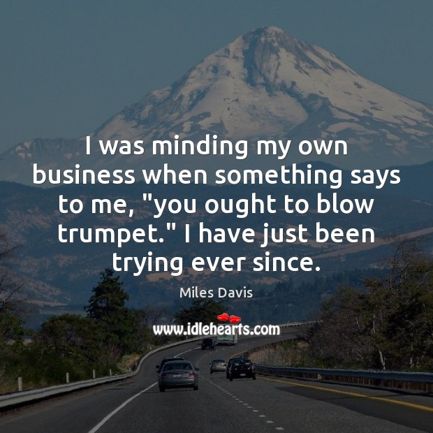 """I was minding my own business when something says to me, """"you Miles Davis Picture Quote"""