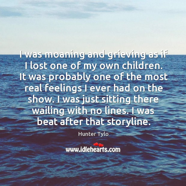 I was moaning and grieving as if I lost one of my own children. It was probably one of the Hunter Tylo Picture Quote
