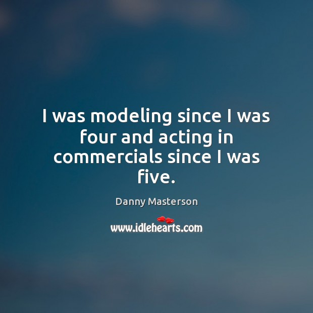 I was modeling since I was four and acting in commercials since I was five. Danny Masterson Picture Quote