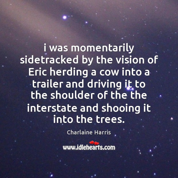I was momentarily sidetracked by the vision of Eric herding a cow Charlaine Harris Picture Quote