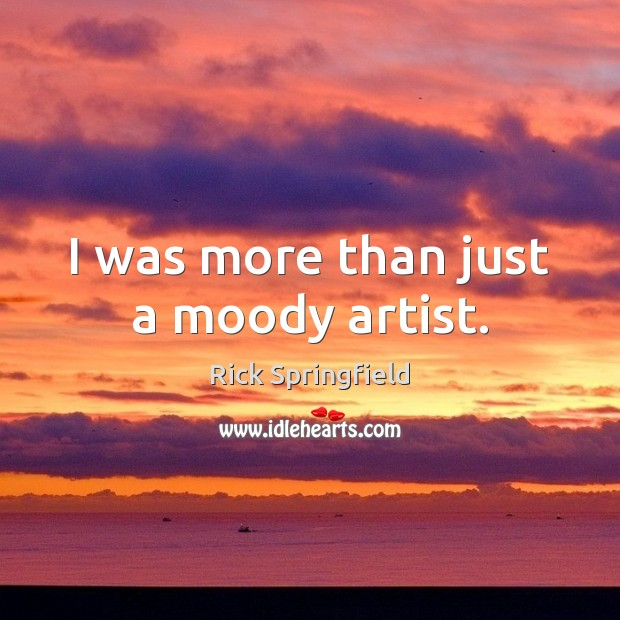 I was more than just a moody artist. Rick Springfield Picture Quote