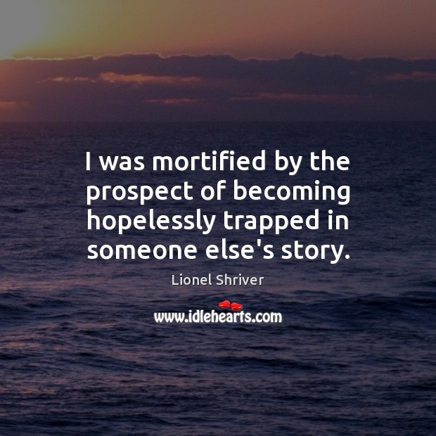 I was mortified by the prospect of becoming hopelessly trapped in someone else's story. Image