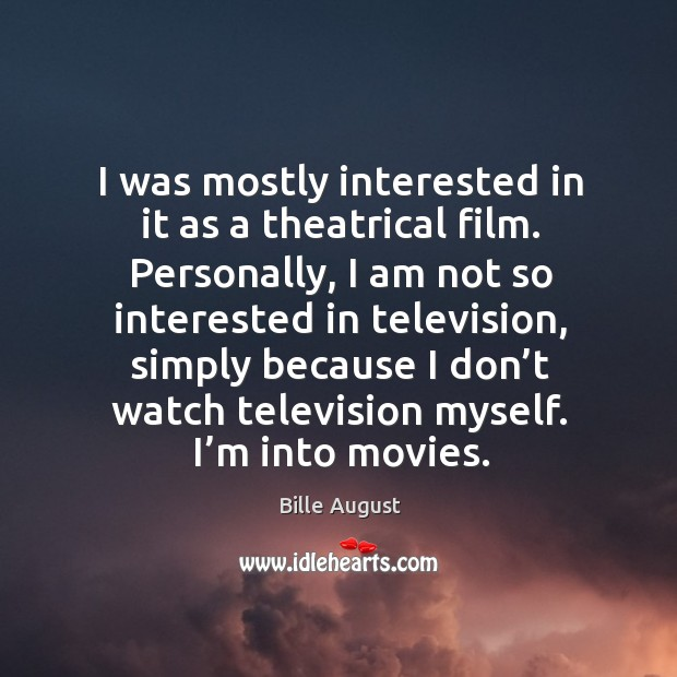 I was mostly interested in it as a theatrical film. Personally, I am not so interested in television Bille August Picture Quote
