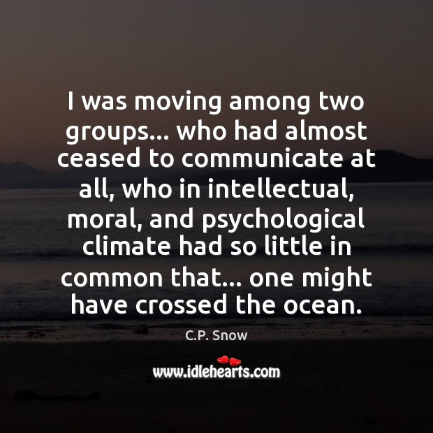 I was moving among two groups… who had almost ceased to communicate C.P. Snow Picture Quote