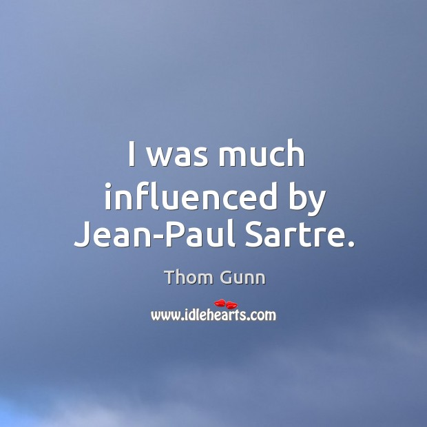 I was much influenced by jean-paul sartre. Thom Gunn Picture Quote