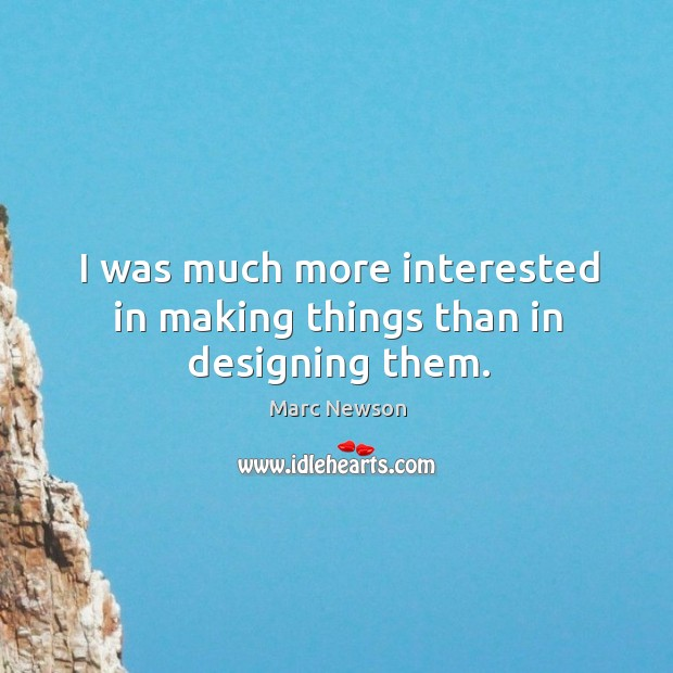 I was much more interested in making things than in designing them. Marc Newson Picture Quote