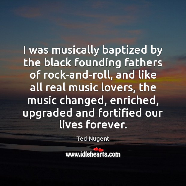 Image, I was musically baptized by the black founding fathers of rock-and-roll, and