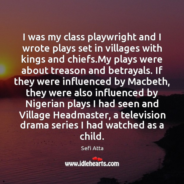 I was my class playwright and I wrote plays set in villages Sefi Atta Picture Quote
