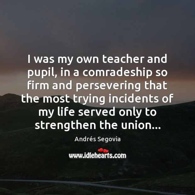 I was my own teacher and pupil, in a comradeship so firm Andrés Segovia Picture Quote
