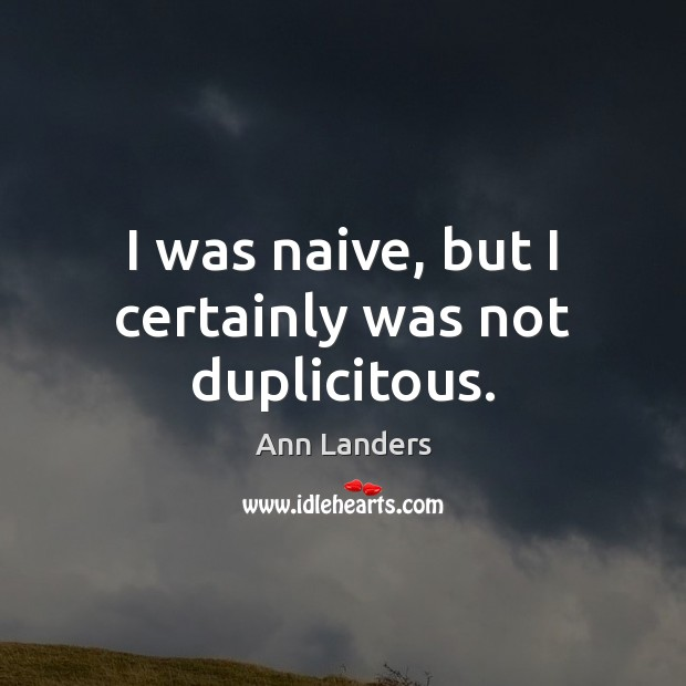 I was naive, but I certainly was not duplicitous. Ann Landers Picture Quote