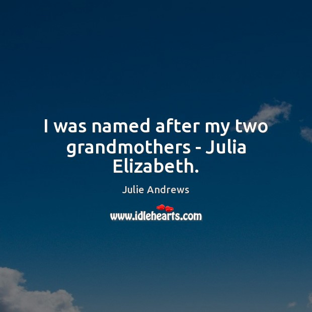 I was named after my two grandmothers – Julia Elizabeth. Julie Andrews Picture Quote