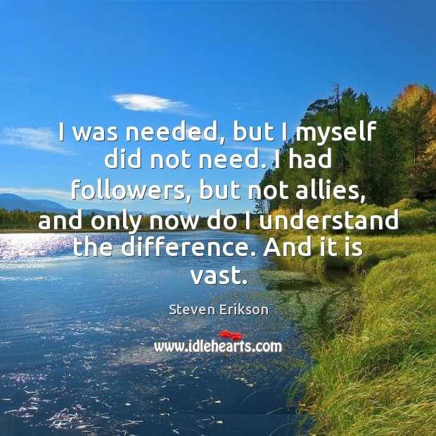 I was needed, but I myself did not need. I had followers, Steven Erikson Picture Quote