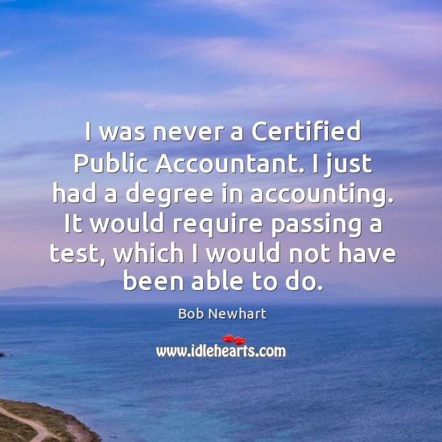 I was never a certified public accountant. I just had a degree in accounting. Bob Newhart Picture Quote