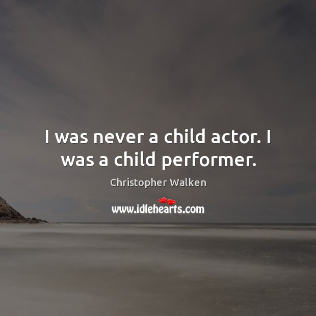 Image, I was never a child actor. I was a child performer.