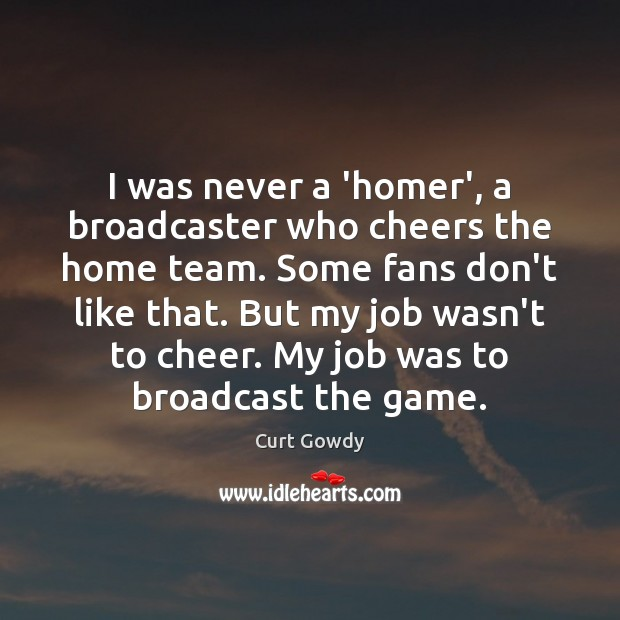 I was never a 'homer', a broadcaster who cheers the home team. Curt Gowdy Picture Quote