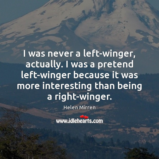 I was never a left-winger, actually. I was a pretend left-winger because Helen Mirren Picture Quote