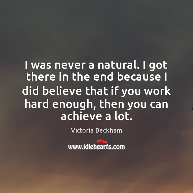 I was never a natural. I got there in the end because Victoria Beckham Picture Quote
