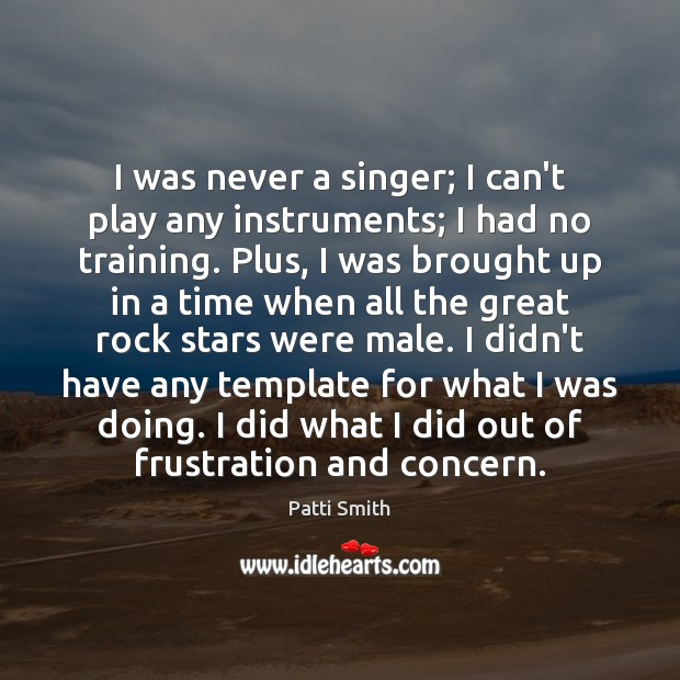 I was never a singer; I can't play any instruments; I had Patti Smith Picture Quote