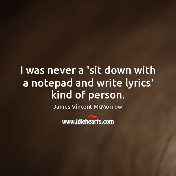 I was never a 'sit down with a notepad and write lyrics' kind of person. Image