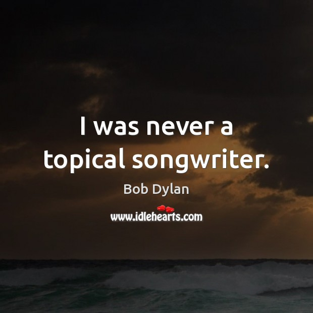 I was never a topical songwriter. Bob Dylan Picture Quote