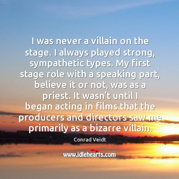 I was never a villain on the stage. I always played strong, sympathetic types. Conrad Veidt Picture Quote
