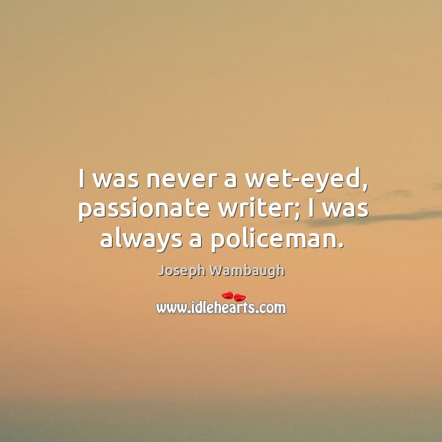 I was never a wet-eyed, passionate writer; I was always a policeman. Image