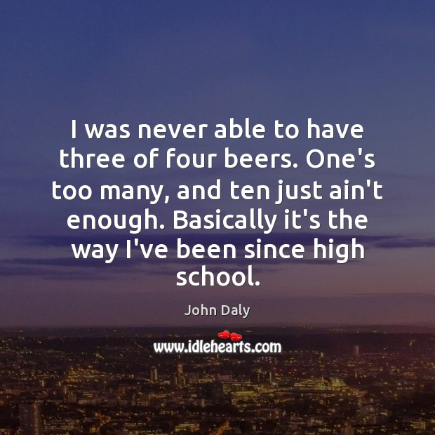 I was never able to have three of four beers. One's too Image