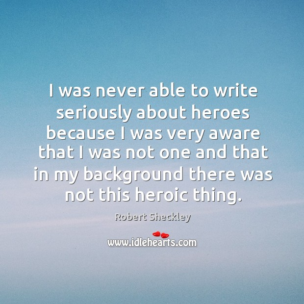 I was never able to write seriously about heroes because I was very aware that Robert Sheckley Picture Quote