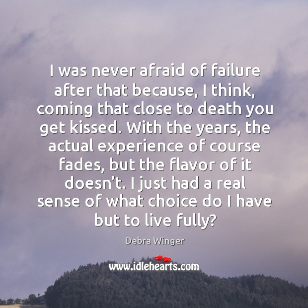I was never afraid of failure after that because, I think, coming that close to death you get kissed. Image